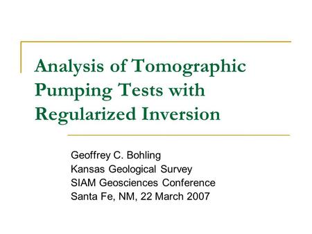 Analysis of Tomographic Pumping Tests with Regularized Inversion Geoffrey C. Bohling Kansas Geological Survey SIAM Geosciences Conference Santa Fe, NM,
