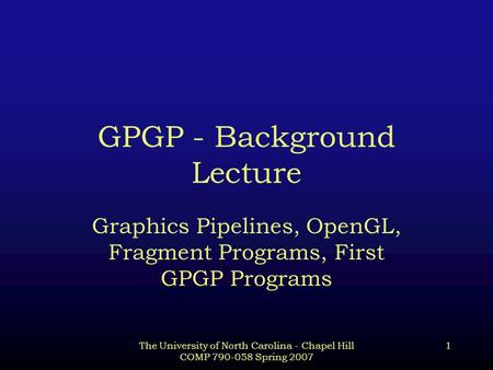 The University of North Carolina - Chapel Hill COMP 790-058 Spring 2007 1 GPGP - Background Lecture Graphics Pipelines, OpenGL, Fragment Programs, First.