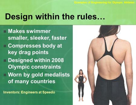 Design within the rules… Makes swimmer smaller, sleeker, faster Compresses body at key drag points Designed within 2008 Olympic constraints Worn by gold.