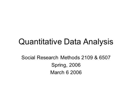 Quantitative Data Analysis Social Research Methods 2109 & 6507 Spring, 2006 March 6 2006.