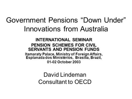 "Government Pensions ""Down Under"" Innovations from Australia INTERNATIONAL SEMINAR PENSION SCHEMES FOR CIVIL SERVANTS AND PENSION FUNDS Itamaraty Palace,"