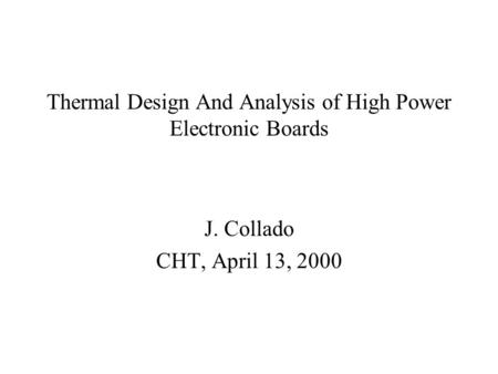 Thermal Design And Analysis of High Power Electronic Boards J. Collado CHT, April 13, 2000.