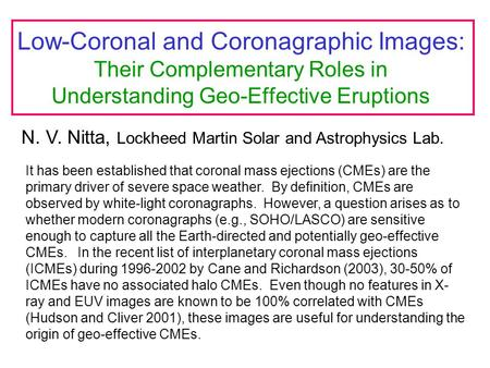 Low-Coronal and Coronagraphic Images: Their Complementary Roles in Understanding Geo-Effective Eruptions N. V. Nitta, Lockheed Martin Solar and Astrophysics.