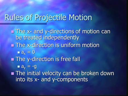 Rules of Projectile Motion The x- and y-directions of motion can be treated independently The x- and y-directions of motion can be treated independently.