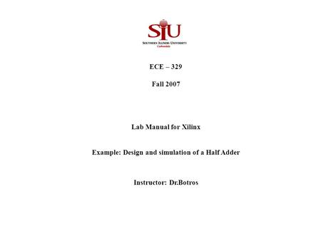 ECE – 329 Fall 2007 Lab Manual for Xilinx Example: Design and simulation of a Half Adder Instructor: Dr.Botros.