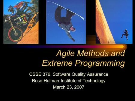 Agile Methods and Extreme Programming CSSE 376, Software Quality Assurance Rose-Hulman Institute of Technology March 23, 2007.
