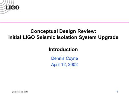 LIGO-G020169-00-M 1 Conceptual Design Review: Initial LIGO Seismic Isolation System Upgrade Introduction Dennis Coyne April 12, 2002.