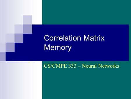 Correlation Matrix Memory CS/CMPE 333 – Neural Networks.