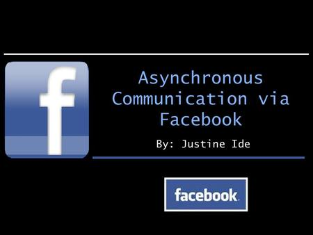 Asynchronous Communication via Facebook By: Justine Ide.