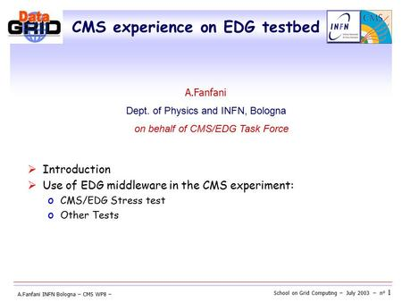 School on Grid Computing – July 2003 – n° 1 A.Fanfani INFN Bologna – CMS WP8 – CMS experience on EDG testbed  Introduction  Use of EDG middleware in.