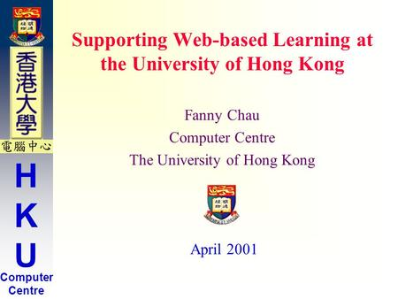 HKUHKU Computer Centre Supporting Web-based Learning at the University of Hong Kong Fanny Chau Computer Centre The University of Hong Kong April 2001.