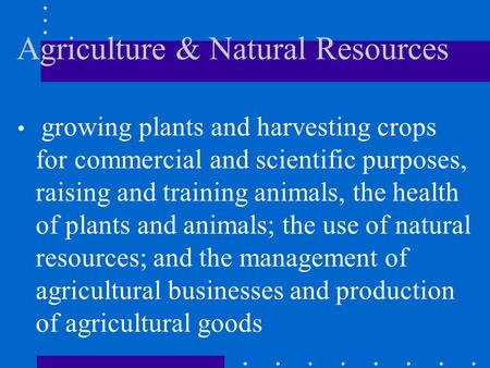 Agriculture & Natural Resources growing plants and harvesting crops for commercial and scientific purposes, raising and training animals, the health of.