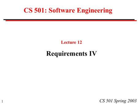 1 CS 501 Spring 2003 CS 501: Software Engineering Lecture 12 Requirements IV.