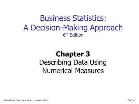 Fundamentals of Business Statistics - Murali Shanker Chap 3-1 Business Statistics: A Decision-Making Approach 6 th Edition Chapter 3 Describing Data Using.