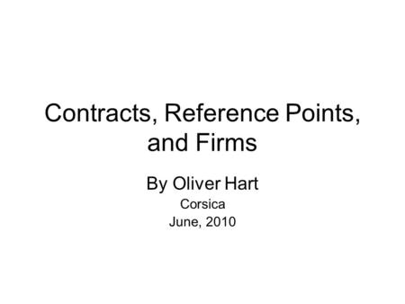 Contracts, Reference Points, and Firms By Oliver Hart Corsica June, 2010.