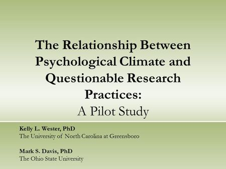 The Relationship Between Psychological Climate and Questionable Research Practices: A Pilot Study Kelly L. Wester, PhD The University of North Carolina.