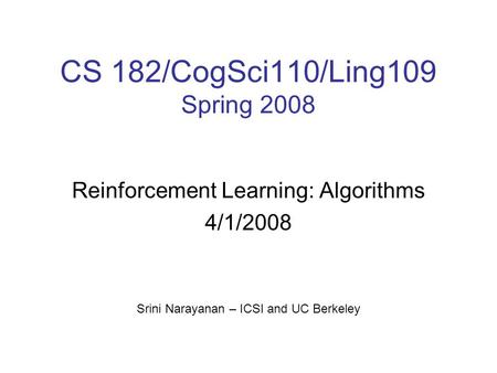 CS 182/CogSci110/Ling109 Spring 2008 Reinforcement Learning: Algorithms 4/1/2008 Srini Narayanan – ICSI and UC Berkeley.