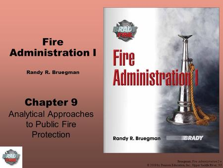 Bruegman, Fire Administration 2/e © 2009 by Pearson Education, Inc., Upper Saddle River, NJ Fire Administration I Randy R. Bruegman Chapter 9 Analytical.