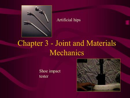 Chapter 3 - Joint and Materials Mechanics Artificial hips Shoe impact tester.