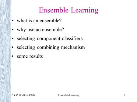 CS 8751 ML & KDDEnsemble Learning1 what is an ensemble? why use an ensemble? selecting component classifiers selecting combining mechanism some results.