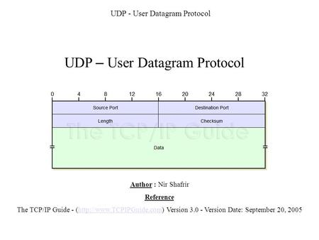 UDP - User Datagram Protocol UDP – User Datagram Protocol Author : Nir Shafrir Reference The TCP/IP Guide - (http://www.TCPIPGuide.com) Version 3.0 - Version.
