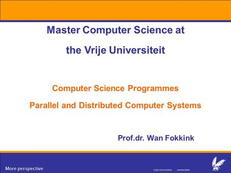 More perspective Master Computer Science at the Vrije Universiteit Computer Science Programmes Parallel and Distributed Computer Systems Prof.dr. Wan Fokkink.
