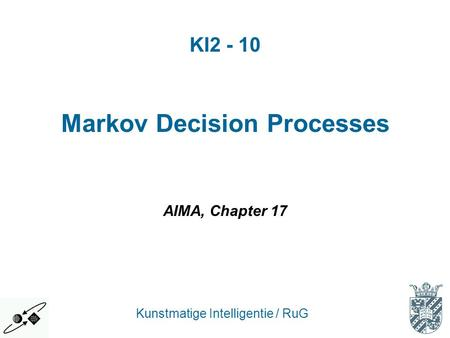 KI2 - 10 Kunstmatige Intelligentie / RuG Markov Decision Processes AIMA, Chapter 17.