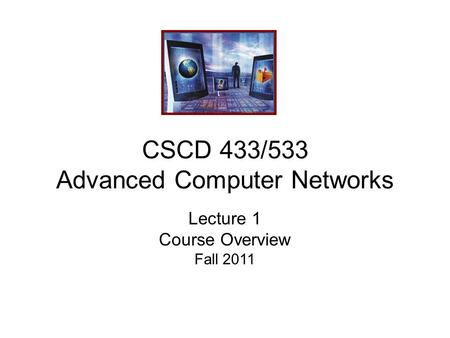 CSCD 433/533 Advanced Computer Networks Lecture 1 Course Overview Fall 2011.