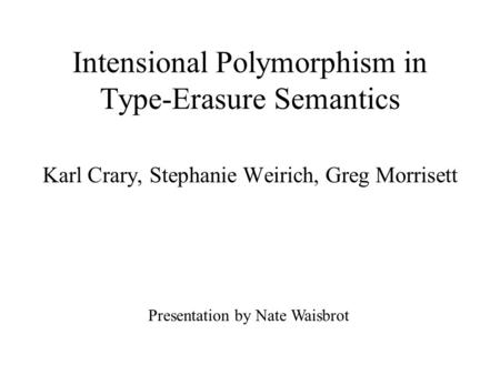 Intensional Polymorphism in Type-Erasure Semantics Karl Crary, Stephanie Weirich, Greg Morrisett Presentation by Nate Waisbrot.