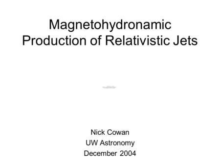 Magnetohydronamic Production of Relativistic Jets Nick Cowan UW Astronomy December 2004.