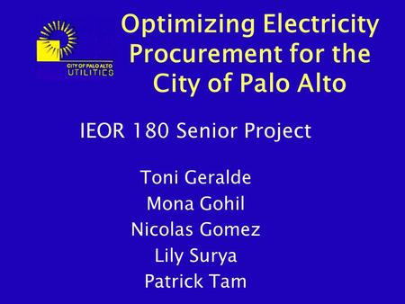 IEOR 180 Senior Project Toni Geralde Mona Gohil Nicolas Gomez Lily Surya Patrick Tam Optimizing Electricity Procurement for the City of Palo Alto.