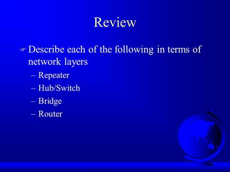 Review F Describe each of the following in terms of network layers –Repeater –Hub/Switch –Bridge –Router.