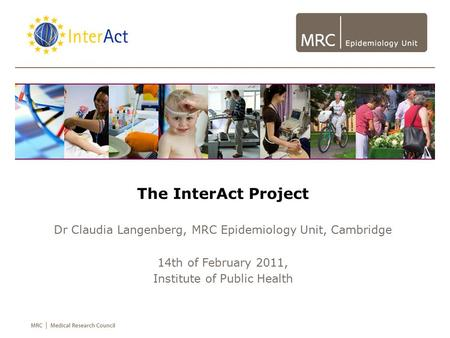 The InterAct Project Dr Claudia Langenberg, MRC Epidemiology Unit, Cambridge 14th of February 2011, Institute of Public Health.