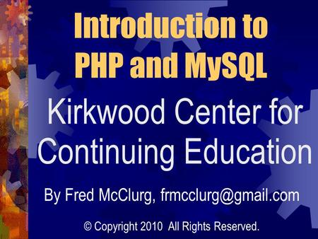 Kirkwood Center for Continuing Education Introduction to PHP and MySQL By Fred McClurg, © Copyright 2010 All Rights Reserved.
