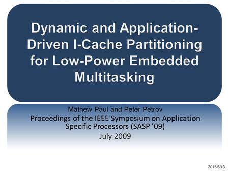 Mathew Paul and Peter Petrov Proceedings of the IEEE Symposium on Application Specific Processors (SASP '09) July 2009 2015/6/13.
