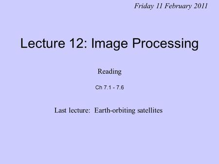 Lecture 12: Image Processing Friday 11 February 2011 Last lecture: Earth-orbiting satellites Reading Ch 7.1 - 7.6.