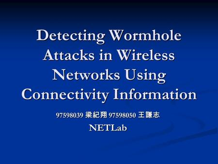 Detecting Wormhole Attacks in Wireless Networks Using Connectivity Information 97598039 梁紀翔 97598050 王謙志 NETLab.