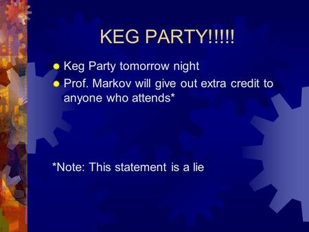 KEG PARTY!!!!!  Keg Party tomorrow night  Prof. Markov will give out extra credit to anyone who attends* *Note: This statement is a lie.