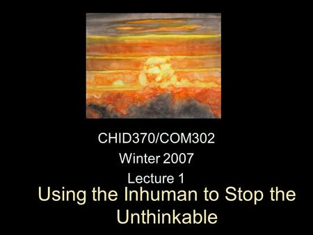 Using the Inhuman to Stop the Unthinkable CHID370/COM302 Winter 2007 Lecture 1.