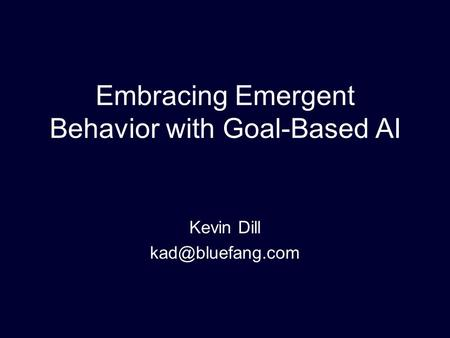 Embracing Emergent Behavior with Goal-Based AI Kevin Dill