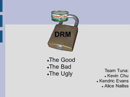 DRM Team Tuna: Kevin Chu Kendric Evans Alice Nailiss The Good The Bad The Ugly.