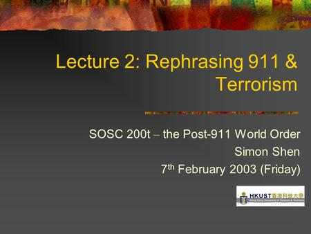 Lecture 2: Rephrasing 911 & <strong>Terrorism</strong> SOSC 200t – the Post-911 World Order Simon Shen 7 th February 2003 (Friday)
