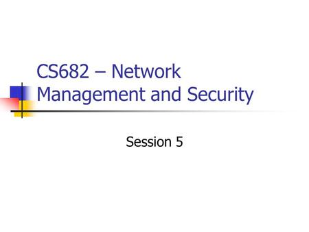 CS682 – Network Management and Security Session 5.