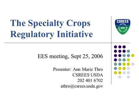 The Specialty Crops Regulatory Initiative EES meeting, Sept 25, 2006 Presenter: Ann Marie Thro CSREES USDA 202 401 6702