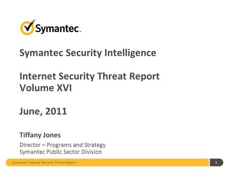 Symantec Security Intelligence Internet Security Threat Report Volume XVI June, 2011 Tiffany Jones Director – Programs and Strategy Symantec Public.