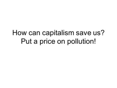 How can capitalism save us? Put a price on pollution!