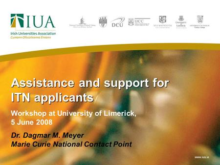 Assistance and support for ITN applicants Workshop at University of Limerick, 5 June 2008 Dr. Dagmar M. Meyer Marie Curie National Contact Point www.iua.ie.