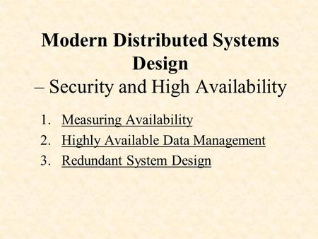 Modern Distributed Systems Design – Security and High Availability 1.Measuring Availability 2.Highly Available Data Management 3.Redundant System Design.