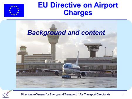 1 Directorate-General for Energy and Transport / Air Transport Directorate EU Directive on Airport Charges Background and content.