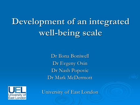 Development of an integrated well-being scale Dr Ilona Boniwell Dr Evgeny Osin Dr Nash Popovic Dr Mark McDermott University of East London.